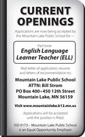 CURRENTOPENINGSApplications are now being accepted bythe Mountain Lake Public School for-Part-timeEnglish LanguageLearner Teacher (ELL)Mail letter of application, resumeand letters of recommendation to:Mountain Lake Public SchoolATTN: Bill StromPO Box 400  450 12th StreetMountain Lake, MN 56159Visit www.mountainlake.k12.mn.usApplications will be accepteduntil the position is filled.ISD #173 - Mountain Lake Public Schoolis an Equal Opportunity Employer CURRENT OPENINGS Applications are now being accepted by the Mountain Lake Public School for- Part-time English Language Learner Teacher (ELL) Mail letter of application, resume and letters of recommendation to: Mountain Lake Public School ATTN: Bill Strom PO Box 400  450 12th Street Mountain Lake, MN 56159 Visit www.mountainlake.k12.mn.us Applications will be accepted until the position is filled. ISD #173 - Mountain Lake Public School is an Equal Opportunity Employer