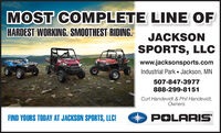MOST COMPLETE LINE OFHARDEST WORKING. SMOOTHEST RIDING.JACKSONSPORTS, LLCwww.jacksonsports.comIndustrial Park  Jackson, MN507-847-3977888-299-8151Curt Handevidt & Phil Handevidt,OwnersFIND YOURS TODAY AT JACKSON SPORTS, LLC!POLARIS MOST COMPLETE LINE OF HARDEST WORKING. SMOOTHEST RIDING. JACKSON SPORTS, LLC www.jacksonsports.com Industrial Park  Jackson, MN 507-847-3977 888-299-8151 Curt Handevidt & Phil Handevidt, Owners FIND YOURS TODAY AT JACKSON SPORTS, LLC! POLARIS