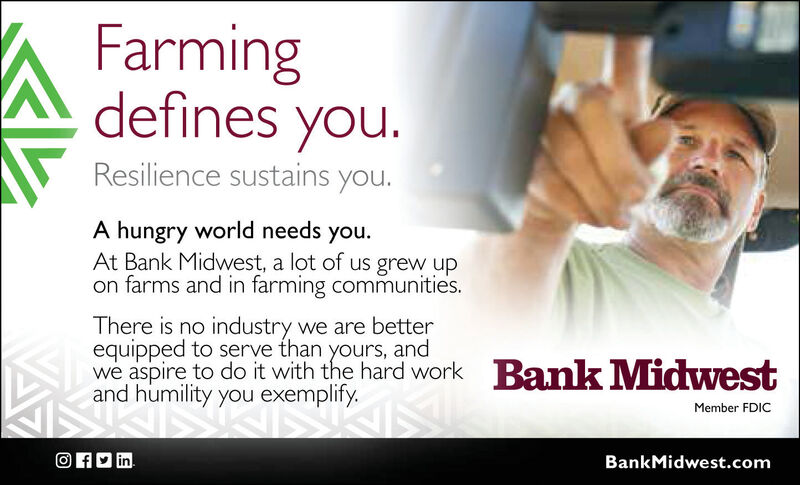 Farmingdefines you.Resilience sustains you.A hungry world needs you.At Bank Midwest, a lot of us grew upon farms and in farming communities.There is no industry we are betterequipped to serve than yours, andwe aspire to do it with the hard work Bank Midwestand humility you exemplify.Member FDICO AD inBankMidwest.com Farming defines you. Resilience sustains you. A hungry world needs you. At Bank Midwest, a lot of us grew up on farms and in farming communities. There is no industry we are better equipped to serve than yours, and we aspire to do it with the hard work Bank Midwest and humility you exemplify. Member FDIC O AD in BankMidwest.com