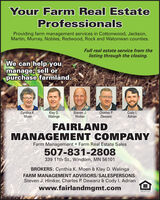 Your Farm Real EstateProfessionalsProviding farm management services in Cottonwood, Jackson,Martin, Murray, Nobles, Redwood, Rock and Watonwan counties.Full real estate service from thelisting through the closing.We can help youmanage, sell orpurchase farmland.Cynthia K.MoenKlay D.WalingaSteven J.HinikerCharles P.DewanzCody I.AdrianFAIRLANDMANAGEMENT COMPANYFarm Management  Farm Real Estate Sales507-831-2808339 11th St., Windom, MN 56101BROKERS: Cynthia K. Moen & Klay D. WalingaFARM MANAGEMENT ADVISORS/SALESPERSONS:Steven J. Hiniker, Charles P. Dewanz & Cody I. Adrianwww.fairlandmgmt.com Your Farm Real Estate Professionals Providing farm management services in Cottonwood, Jackson, Martin, Murray, Nobles, Redwood, Rock and Watonwan counties. Full real estate service from the listing through the closing. We can help you manage, sell or purchase farmland. Cynthia K. Moen Klay D. Walinga Steven J. Hiniker Charles P. Dewanz Cody I. Adrian FAIRLAND MANAGEMENT COMPANY Farm Management  Farm Real Estate Sales 507-831-2808 339 11th St., Windom, MN 56101 BROKERS: Cynthia K. Moen & Klay D. Walinga FARM MANAGEMENT ADVISORS/SALESPERSONS: Steven J. Hiniker, Charles P. Dewanz & Cody I. Adrian www.fairlandmgmt.com