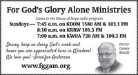 For God's Glory Alone MinistriesListen to the House of Hope radio programSundays - 7:45 a.m. on KDOM 1580 AM & 103.1 FM8:10 a.m. on KRRW 101.5 FM7:00 a.m. on KWOA 730 AM & 100.3 FMDewey, keep on doing God's work andknow you are appreciated here in Windom!We love you! -Jennifer Andersonwww.fggam.orgPastorDeweyMoede For God's Glory Alone Ministries Listen to the House of Hope radio program Sundays - 7:45 a.m. on KDOM 1580 AM & 103.1 FM 8:10 a.m. on KRRW 101.5 FM 7:00 a.m. on KWOA 730 AM & 100.3 FM Dewey, keep on doing God's work and know you are appreciated here in Windom! We love you! -Jennifer Anderson www.fggam.org Pastor Dewey Moede