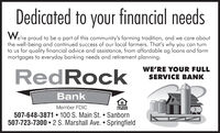 Dedicated to your financial needsWe're proud to be a part of this community's farming tradition, and we care aboutthe well-being and continued success of our local farmers. That's why you can turnto us for quality financial advice and assistance, from affordable ag loans and farmmortgages to everyday banking needs and retirement planning.RedRockWE'RE YOUR FULLSERVICE BANKBankMember FDICLENDER507-648-3871  100 S. Main St.  Sanborn507-723-7300 2 S. Marshall Ave.  Springfield Dedicated to your financial needs We're proud to be a part of this community's farming tradition, and we care about the well-being and continued success of our local farmers. That's why you can turn to us for quality financial advice and assistance, from affordable ag loans and farm mortgages to everyday banking needs and retirement planning. RedRock WE'RE YOUR FULL SERVICE BANK Bank Member FDIC LENDER 507-648-3871  100 S. Main St.  Sanborn 507-723-7300 2 S. Marshall Ave.  Springfield