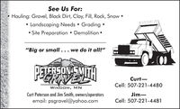 "See Us For: Hauling: Gravel, Black Dirt, Clay, Fill, Rock, Snow Landscaping Needs  Grading  Site Preparation Demolition ""Big or small... we do it all!""PETERSON SMITHGRAVELCurt-Cell: 507-221-4480WINDOM, MNCurt Peterson and Jim Smith, owners/operatorsemail: psgravel@yahoo.comJim-Cell: 507-221-4481 See Us For:  Hauling: Gravel, Black Dirt, Clay, Fill, Rock, Snow  Landscaping Needs  Grading   Site Preparation Demolition  ""Big or small... we do it all!""  PETERSON SMITH GRAVEL Curt- Cell: 507-221-4480 WINDOM, MN Curt Peterson and Jim Smith, owners/operators email: psgravel@yahoo.com Jim- Cell: 507-221-4481"