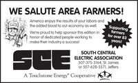 "WE SALUTE AREA FARMERS!America enjoys the results of your labors andthe added boost to our economy as well.We're proud to help sponsor this edition inhonor of dedicated people working tomake their industry a success!Supportingfarmersfor over 83years!SCESOUTH CENTRALELECTRIC ASSOCIATION507-375-3164, St. Jamesor 507-628-5571, JeffersA Touchstone Energy"" Cooperative WE SALUTE AREA FARMERS! America enjoys the results of your labors and the added boost to our economy as well. We're proud to help sponsor this edition in honor of dedicated people working to make their industry a success! Supporting farmers for over 83 years! SCE SOUTH CENTRAL ELECTRIC ASSOCIATION 507-375-3164, St. James or 507-628-5571, Jeffers A Touchstone Energy"" Cooperative"