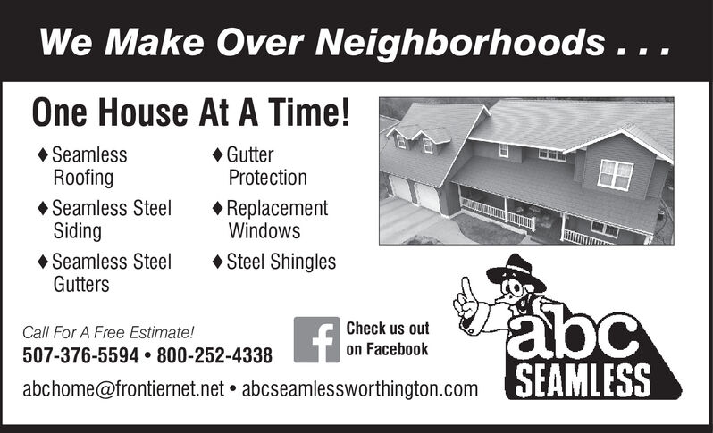 We Make Over Neighborhoods . ..One House At A Time! GutterProtection SeamlessRoofing Seamless SteelSiding Seamless SteelGutters ReplacementWindows Steel ShinglesabcSEAMLESSCall For A Free Estimate!Check us out507-376-5594  800-252-4338on Facebookabchome@frontiernet.net  abcseamlessworthington.com We Make Over Neighborhoods . .. One House At A Time!  Gutter Protection  Seamless Roofing  Seamless Steel Siding  Seamless Steel Gutters  Replacement Windows  Steel Shingles abc SEAMLESS Call For A Free Estimate! Check us out 507-376-5594  800-252-4338 on Facebook abchome@frontiernet.net  abcseamlessworthington.com