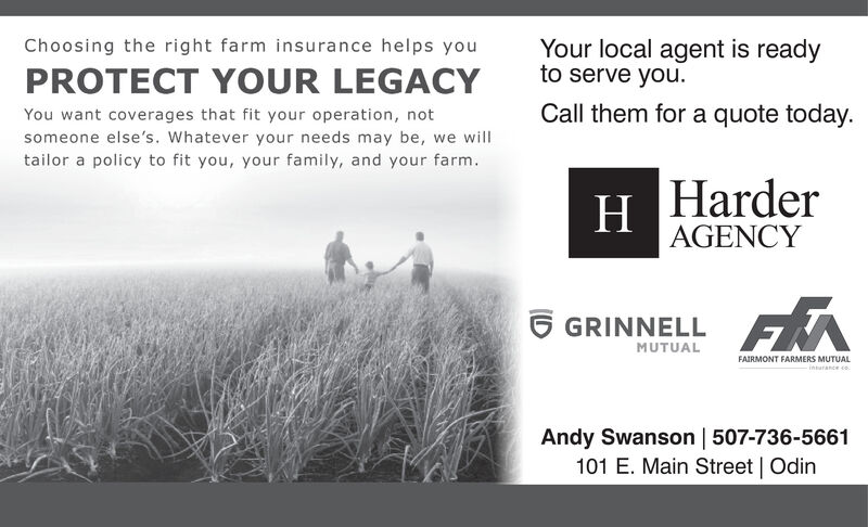 Your local agent is readyto serve you.Choosing the right farm insurance helps youPROTECT YOUR LEGACYYou want coverages that fit your operation, notCall them for a quote today.someone else's. Whatever your needs may be, we willtailor a policy to fit you, your family, and your farm.HarderH.AGENCY6 GRINNELL FAMUTUALFAIRMONT FARMERS MUTUALinsurance coAndy Swanson | 507-736-5661101 E. Main Street | Odin Your local agent is ready to serve you. Choosing the right farm insurance helps you PROTECT YOUR LEGACY You want coverages that fit your operation, not Call them for a quote today. someone else's. Whatever your needs may be, we will tailor a policy to fit you, your family, and your farm. Harder H. AGENCY 6 GRINNELL FA MUTUAL FAIRMONT FARMERS MUTUAL insurance co Andy Swanson | 507-736-5661 101 E. Main Street | Odin