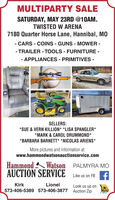 MULTIPARTY SALESATURDAY, MAY 23RD @10AM.TWISTED W ARENA7180 Quarter Horse Lane, Hannibal, MO- CARS - COINS - GUNS - MOWER -- TRAILER - TOOLS - FURNITURE -- APPLIANCES - PRIMITIVES -SELLERS:*SUE & VERN KILLION* *LISA SPANGLER**MARK & CAROL DRUMMOND**BARBARA BARNETT* *NICOLAS ARIENS*More pictures and information at:www.hammondwatsonauctionservice.comHammond Watson PALMYRA MOAUCTION SERVICELike us on FB fKirkLionelLook us up on573-406-5389 573-406-3877 Auction ZipMPAA MULTIPARTY SALE SATURDAY, MAY 23RD @10AM. TWISTED W ARENA 7180 Quarter Horse Lane, Hannibal, MO - CARS - COINS - GUNS - MOWER - - TRAILER - TOOLS - FURNITURE - - APPLIANCES - PRIMITIVES - SELLERS: *SUE & VERN KILLION* *LISA SPANGLER* *MARK & CAROL DRUMMOND* *BARBARA BARNETT* *NICOLAS ARIENS* More pictures and information at: www.hammondwatsonauctionservice.com Hammond Watson PALMYRA MO AUCTION SERVICE Like us on FB f Kirk Lionel Look us up on 573-406-5389 573-406-3877 Auction Zip MPAA