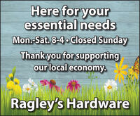 Here for youressential needsMon.-Sat. 8-4o Closed SundayThankyou for supportingour local economy.Ragley's Hardware Here for your essential needs Mon.-Sat. 8-4o Closed Sunday Thankyou for supporting our local economy. Ragley's Hardware