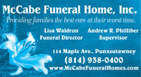 McCabe Funeral Home, Inc.Providing families the best care at their worst time.Lisa WaldronAndrew R. PhilliberFuneral DirectorSupervisor114 Maple Ave., Punxsutawney(814) 938-0400www.McCabeFuneralHomes.com McCabe Funeral Home, Inc. Providing families the best care at their worst time. Lisa Waldron Andrew R. Philliber Funeral Director Supervisor 114 Maple Ave., Punxsutawney (814) 938-0400 www.McCabeFuneralHomes.com