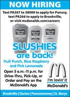 NOW HIRINGText PA267 to 38000 to apply for Punxsy,text PA266 to apply to Brookville,or visit mcdonalds.com/careersMinuteMaidMinuteMaidMinuteMaidSLUSHIE SLUSHIS SLUSHIEFRULTPUNCHLEMONADEBASPRYSLUSHIESare back!Fruit Punch, Blue Raspberryand Pink LemonadeOpen 5 a.m.-11 p.m. forDrive-Thru, Pick-Up, orOrder and Pay on theMcDonald's Appi'm lovin' itMcDonald'sBrookville | Clarion | Punxsutawney|St. Marys NOW HIRING Text PA267 to 38000 to apply for Punxsy, text PA266 to apply to Brookville, or visit mcdonalds.com/careers Minute Maid Minute Maid Minute Maid SLUSHIE SLUSHIS SLUSHIE FRULT PUNCH LEMONADE BASPRY SLUSHIES are back! Fruit Punch, Blue Raspberry and Pink Lemonade Open 5 a.m.-11 p.m. for Drive-Thru, Pick-Up, or Order and Pay on the McDonald's App i'm lovin' it McDonald's Brookville | Clarion | Punxsutawney|St. Marys