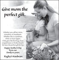 Give mom theperfect gift.Whether you call her Mom,Grandma, or Sweetheart.whether she is a Gardener,DIYer or Fixer Upper.If she gives the best hugs, fixesscraped knees or broken hearts.We have the perfect gift for her.Happy Mother's Dayfrom ourfamíly to yours.Ragley's Hardware Give mom the perfect gift. Whether you call her Mom, Grandma, or Sweetheart. whether she is a Gardener, DIYer or Fixer Upper. If she gives the best hugs, fixes scraped knees or broken hearts. We have the perfect gift for her. Happy Mother's Day from our famíly to yours. Ragley's Hardware