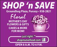 "SHOP 'n SAVEGroundhog Plaza, Punxsy  938-2821FloralMOTHER'S DAYFLOWERS & GIFTSCAKES & MOREFOR MOM!just right.""shopnsavefood.com fOPEN 8 A.M. TO 6 P.M.TM SHOP 'n SAVE Groundhog Plaza, Punxsy  938-2821 Floral MOTHER'S DAY FLOWERS & GIFTS CAKES & MORE FOR MOM! just right."" shopnsavefood.com f OPEN 8 A.M. TO 6 P.M. TM"