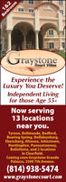 1&2BedroomraystoneCourt VillasExperience theLuxury You Deserve!Independent Livingfor those Age 55+Now serving13 locationsnear you.Tyrone, Bellmeade, Bedford,Roaring Spring, Hollidaysburg,Ebensburg, Altoona, Johnstown,Huntingdon, Punxsutawney,Bellefonte, and 2 locationsin Clearfield.Coming soon Graystone GrandePalazzo, 2500 7th Avenue.(814) 938-5474www.graystonecourt.com 1&2 Bedroom raystone Court Villas Experience the Luxury You Deserve! Independent Living for those Age 55+ Now serving 13 locations near you. Tyrone, Bellmeade, Bedford, Roaring Spring, Hollidaysburg, Ebensburg, Altoona, Johnstown, Huntingdon, Punxsutawney, Bellefonte, and 2 locations in Clearfield. Coming soon Graystone Grande Palazzo, 2500 7th Avenue. (814) 938-5474 www.graystonecourt.com