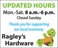UPDATED HOURSMon.-Sat. 8 a.m.-6 p.m.Closed SundayThank you for supportingour local economy.Ragley'sHardware UPDATED HOURS Mon.-Sat. 8 a.m.-6 p.m. Closed Sunday Thank you for supporting our local economy. Ragley's Hardware
