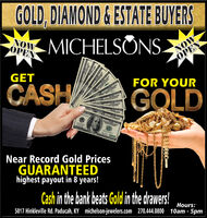 GOLD, DIAMOND &ESTATE BUYERSMICHELSONSNOWOPENNOWOPENGETFOR YOURCASHGOLDS 100Near Record Gold PricesGUARANTEEDhighest payout in 8 years!Cash in the bank beats Gold in the drawers!Hours:5017 Hinkleville Rd. Paducah, KY michelson-jewelers.com 270.444.0800 10am - 5pm GOLD, DIAMOND &ESTATE BUYERS MICHELSONS NOW OPEN NOW OPEN GET FOR YOUR CASH GOLD S 100 Near Record Gold Prices GUARANTEED highest payout in 8 years! Cash in the bank beats Gold in the drawers! Hours: 5017 Hinkleville Rd. Paducah, KY michelson-jewelers.com 270.444.0800 10am - 5pm