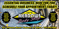 ESSENTIAL BUSINESS, HERE FOR YOUSCHEDULE YOUR APPOINTMENT TODAY!LarryPICKUP ANDMEADQWSWE WILLSANITIZEDELIVERYYOUR CARSERVICEShopBEFOREAVAILABLEAND AFTERFOR VEHICLEBodyREPAIRSREPAIR!937 Jefferson Street o Paducah, KY 42001 o 270-442-8981 ESSENTIAL BUSINESS, HERE FOR YOU SCHEDULE YOUR APPOINTMENT TODAY! Larry PICKUP AND MEADQWS WE WILL SANITIZE DELIVERY YOUR CAR SERVICE Shop BEFORE AVAILABLE AND AFTER FOR VEHICLE Body REPAIRS REPAIR! 937 Jefferson Street o Paducah, KY 42001 o 270-442-8981