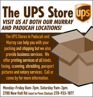 The UPS Store upsVISIT US AT BOTH OUR MURRAYAND PADUCAH LOCATIONS!TMThe UPS Stores in Paducah andMurray can help you with yourpacking and shipping but we alsoprovide business services. Weoffer printing services of all kinds,faxing, scanning, shredding, passportpictures and notary services. Call orcome by for more information.Monday-Friday 8am-7pm, Saturday 9am-3pm.2780 New Holt Rd (next to Penn Station) 270-933-1877 The UPS Store ups VISIT US AT BOTH OUR MURRAY AND PADUCAH LOCATIONS! TM The UPS Stores in Paducah and Murray can help you with your packing and shipping but we also provide business services. We offer printing services of all kinds, faxing, scanning, shredding, passport pictures and notary services. Call or come by for more information. Monday-Friday 8am-7pm, Saturday 9am-3pm. 2780 New Holt Rd (next to Penn Station) 270-933-1877