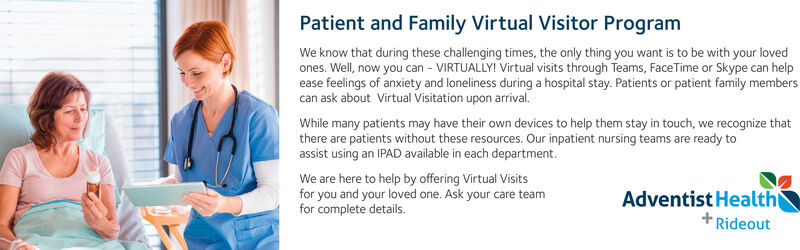 Patient and Family Virtual Visitor ProgramWe know that during these challenging times, the only thing you want is to be with your lovedones. Well, now you can - VIRTUALLY! Virtual visits through Teams, FaceTime or Skype can helpease feelings of anxiety and loneliness during a hospital stay. Patients or patient family memberscan ask about Virtual Visitation upon arrival.While many patients may have their own devices to help them stay in touch, we recognize thatthere are patients without these resources. Our inpatient nursing teams are ready toassist using an IPAD available in each department.We are here to help by offering Virtual Visitsfor you and your loved one. Ask your care teamfor complete details.Adventist HealthRideout Patient and Family Virtual Visitor Program We know that during these challenging times, the only thing you want is to be with your loved ones. Well, now you can - VIRTUALLY! Virtual visits through Teams, FaceTime or Skype can help ease feelings of anxiety and loneliness during a hospital stay. Patients or patient family members can ask about Virtual Visitation upon arrival. While many patients may have their own devices to help them stay in touch, we recognize that there are patients without these resources. Our inpatient nursing teams are ready to assist using an IPAD available in each department. We are here to help by offering Virtual Visits for you and your loved one. Ask your care team for complete details. Adventist Health Rideout