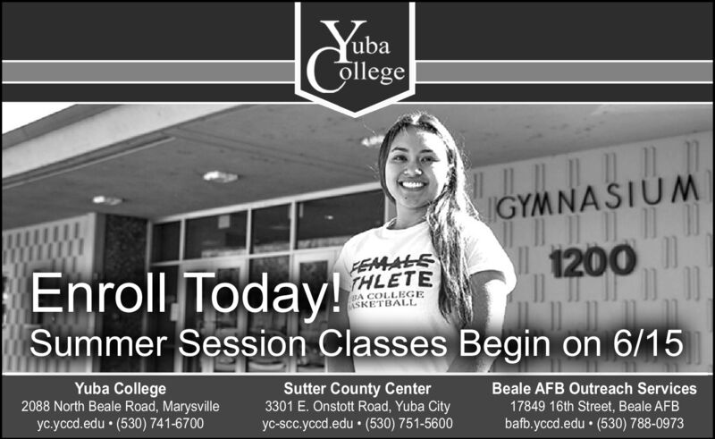 YabaollegeIGYMNASIUMFEMALSTHLETE1200Enroll Today!Summer Session Classes Begin on 6/15BA COLLEGEASKETBAL.LYuba College2088 North Beale Road, MarysvilleSutter County Center3301 E. Onstott Road, Yuba Cityyc-scc.yccd.edu  (530) 751-5600Beale AFB Outreach Services17849 16th Street, Beale AFByc.yccd.edu  (530) 741-6700bafb.yccd.edu  (530) 788-0973 Yaba ollege IGYMNASIUM FEMALS THLETE 1200 Enroll Today! Summer Session Classes Begin on 6/15 BA COLLEGE ASKETBAL.L Yuba College 2088 North Beale Road, Marysville Sutter County Center 3301 E. Onstott Road, Yuba City yc-scc.yccd.edu  (530) 751-5600 Beale AFB Outreach Services 17849 16th Street, Beale AFB yc.yccd.edu  (530) 741-6700 bafb.yccd.edu  (530) 788-0973