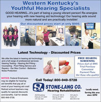 Western Kentucky'sYouthful Hearing SpecialistsGOOD HEARING...it's part of being a young vibrant person! Re-energizeyour hearing with new hearing aid technology! Our hearing aids soundmore natural and are practically invisible!Our discounted prices start at only $995.Latest Technology - Discounted PricesFREE HEARINGWe offer the latest in hearing aid technologyand a full range of professional services:Hearing Testing - Hearing Aid Fitting -Counseling - Post Fitting Service andRepairs - Ear Wax Control - Batteries -Noise ProtectionSCREENINGPrices start at $995Trial PurchaseConvenientPayment Plans(for those who qualify)NOTICE: Federal Employeesmay be eligible for hearingaid benefits that pay all orCall Today! 800-949-5728most of your hearing aid cost!Retired school teachers maySA STONE-LANG CO.Locally owned.Hearing Rehabilitationqualify for special discountsServing this areasince 1876!and benefits. Call for details2620 BroadwayPaducah, KY 42001210 South 12th St.424 Lake St.Murray, KY 42071270-753-8055800-949-5728.Fulton, KY270-442-3561800-949-5728 Western Kentucky's Youthful Hearing Specialists GOOD HEARING...it's part of being a young vibrant person! Re-energize your hearing with new hearing aid technology! Our hearing aids sound more natural and are practically invisible! Our discounted prices start at only $995. Latest Technology - Discounted Prices FREE HEARING We offer the latest in hearing aid technology and a full range of professional services: Hearing Testing - Hearing Aid Fitting - Counseling - Post Fitting Service and Repairs - Ear Wax Control - Batteries - Noise Protection SCREENING Prices start at $995 Trial Purchase Convenient Payment Plans (for those who qualify) NOTICE: Federal Employees may be eligible for hearing aid benefits that pay all or Call Today! 800-949-5728 most of your hearing aid cost! Retired school teachers may SA STONE-LANG CO. Locally owned. Hearing Rehabilitation qualify for special discounts Serving this area since 1876! and benefits. Call for details 2620 Broadway Paducah, KY 42001 210 South 12th St. 424 Lake St. Murray, KY 42071 270-753-8055 800-949-5728. Fulton, KY 270-442-3561 800-949-5728