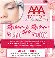 AAATATTOOPemonent Crmetia ly GileoditoEyeliner & EyebrewSale$140$300Trust your permanent cosmetics to aLICENSED TATTOO PROFESSIONALwith 25 years of experience270.442.60091731 Irvin Cobb Dr.  Paducah, KYwww.AAATATTOOSTUDIO.com AAA TATTOO Pemonent Crmetia ly Gileodito Eyeliner & Eyebrew Sale $140 $300 Trust your permanent cosmetics to a LICENSED TATTOO PROFESSIONAL with 25 years of experience 270.442.6009 1731 Irvin Cobb Dr.  Paducah, KY www.AAATATTOOSTUDIO.com