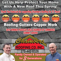 "Let Us Help Protect Your HomeWith A New Roof This Spring!Thank You Paducah for supporting Chambers Roofing for 75 Years!The Paducah SunREADERS""CHOICE2013The Padudah SunREADERSCHOICE2018The Paducah SunREADERS""The Baducah SunREADERS'HOICE2015WINNERThe Baducah SunREADERSCHOICE2016The Paducah SunREADERS""HOICE2017HOICE2014WINNERWINNERWINNERWINNERWINNERRoofing-Gutters-Copper Work2019 WINNER PADUCAH AREA CHAMBER OF COMMERCESUMMIT AWARDChambersROOFING C0. INC.270-442-8326Family Owned & Operatedfor 3 Generations Let Us Help Protect Your Home With A New Roof This Spring! Thank You Paducah for supporting Chambers Roofing for 75 Years! The Paducah Sun READERS"" CHOICE 2013 The Padudah Sun READERS CHOICE 2018 The Paducah Sun READERS"" The Baducah Sun READERS' HOICE 2015 WINNER The Baducah Sun READERS CHOICE 2016 The Paducah Sun READERS"" HOICE 2017 HOICE 2014 WINNER WINNER WINNER WINNER WINNER Roofing-Gutters-Copper Work 2019 WINNER PADUCAH AREA CHAMBER OF COMMERCE SUMMIT AWARD Chambers ROOFING C0. INC. 270-442-8326 Family Owned & Operated for 3 Generations"