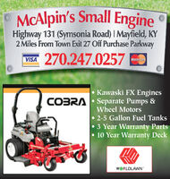 MCAlpin's Small EngineHighway 131 (Symsonia Road) I Mayfield, KY2 Miles From Town Exit 27 Off Purchase Parkway270.247.0257VISAMasterCard Kawaski FX EnginesCOBRA Separate Pumps &Wheel Motors 2-5 Gallon Fuel Tanks3 Year Warranty Parts 10 Year Warranty DeckWORLDLAWN MCAlpin's Small Engine Highway 131 (Symsonia Road) I Mayfield, KY 2 Miles From Town Exit 27 Off Purchase Parkway 270.247.0257 VISA MasterCard  Kawaski FX Engines COBRA Separate Pumps & Wheel Motors  2-5 Gallon Fuel Tanks 3 Year Warranty Parts  10 Year Warranty Deck WORLDLAWN