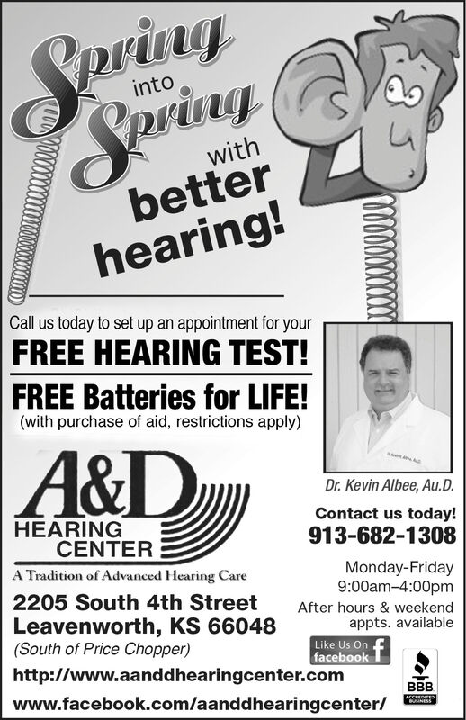 SpringSeriagintowithbetterhearing!Call us today to set up an appointment for yourFREE HEARING TEST!FREE Batteries for LIFE!(with purchase of aid, restrictions apply)A&DDr. Kevin Albee, Au.D.Contact us today!HEARINGCENTER913-682-1308A Tradition of Advanced Hearing CareMonday-Friday9:00am-4:00pm2205 South 4th StreetLeavenworth, KS 66048(South of Price Chopper)After hours & weekendappts. availableLike Us Onfacebookhttp://www.aanddhearingcenter.comwww.facebook.com/aanddhearingcenter/BBBACCREDITEBUUNESS Spring Seriag into with better hearing! Call us today to set up an appointment for your FREE HEARING TEST! FREE Batteries for LIFE! (with purchase of aid, restrictions apply) A&D Dr. Kevin Albee, Au.D. Contact us today! HEARING CENTER 913-682-1308 A Tradition of Advanced Hearing Care Monday-Friday 9:00am-4:00pm 2205 South 4th Street Leavenworth, KS 66048 (South of Price Chopper) After hours & weekend appts. available Like Us On facebook http://www.aanddhearingcenter.com www.facebook.com/aanddhearingcenter/ BBB ACCREDITE BUUNESS