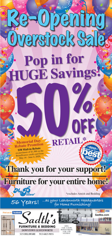 """Re-OpeningOverstock SalesPop in forHUGE Savings!50%OFFMemorial DayRebate Promtion$50 Mail-in Rebatece purchases of S1.300 on theBrandSource credit card fromMay 16- June 4, 2020RETAILbest2019BEST OF THKTIMESThank you for your support!Furniture for your entire home!My Rou""""excludes Amish and Bedding56 Years! as your Leavenworth Headquartersfor Home FurnishingVISASadth'sFind us on facebookSadlbsSadtks.com2020FURNITURE & BEDDINGAM SPMMINDAE IRDANDOWNTOWN LEAVENWORTHSATURDAY523 DELAWARE 913682-7855 Re-Opening Overstock Sales Pop in for HUGE Savings! 50% OFF Memorial Day Rebate Promtion $50 Mail-in Rebate ce purchases of S1.300 on the BrandSource credit card from May 16- June 4, 2020 RETAIL best 2019 BEST OF THK TIMES Thank you for your support! Furniture for your entire home! My Rou """"excludes Amish and Bedding 56 Years! as your Leavenworth Headquarters for Home Furnishing VISA Sadth's Find us on facebook Sadlbs Sadtks.com 2020 FURNITURE & BEDDING AM SPM MINDAE IRDAN DOWNTOWN LEAVENWORTH SATURDAY 523 DELAWARE 913682-7855"""