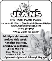 "JEANSTHE RIGHT PLANT PLACE420 3rd Ave SE, PO Box 77 (Hwy 78 & 4th St.) Perham, MN 56573www.rightplantplace.com218-346-4051""We're worth the drive!""Multiple shipmentsarrived this week:hanging baskets,shrubs, vegetables,AND MORE!Open Memorial Day9:00 am  5:30 pm!-Open weeknights until 8 through May 29th JEANS THE RIGHT PLANT PLACE 420 3rd Ave SE, PO Box 77 (Hwy 78 & 4th St.) Perham, MN 56573 www.rightplantplace.com 218-346-4051 ""We're worth the drive!"" Multiple shipments arrived this week: hanging baskets, shrubs, vegetables, AND MORE! Open Memorial Day 9:00 am  5:30 pm! - Open weeknights until 8 through May 29th"