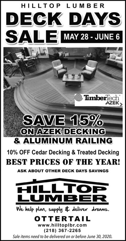 HILLTOP LUMBERDECK DAYSSALE MAY 28 - JUNE 6TimberlechAZEKSAVE 15%ON AZEK DECKING& ALUMINUM RAILING10% OFF Cedar Decking & Treated DeckingBEST PRICES OF THE YEAR!ASK ABOUT OTHER DECK DAYS SAVINGSHILLTOPLUMB ERWe help plan, supply $ deliver dreams.OTTERTAILwww.hilltoplbr.com(218) 367-2265Sale items need to be delivered on or before June 30, 2020. HILLTOP LUMBER DECK DAYS SALE MAY 28 - JUNE 6 Timberlech AZEK SAVE 15% ON AZEK DECKING & ALUMINUM RAILING 10% OFF Cedar Decking & Treated Decking BEST PRICES OF THE YEAR! ASK ABOUT OTHER DECK DAYS SAVINGS HILLTOP LUMB ER We help plan, supply $ deliver dreams. OTTERTAIL www.hilltoplbr.com (218) 367-2265 Sale items need to be delivered on or before June 30, 2020.