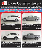 Lake Country Toyota7036 LAKE FOREST ROAD, BAXTER, MN 56425218-454-2200Mon-Thurs 8:00am-7:00pm| Fri 8:00am-6:00pm|Sat 8:00am-5:00pm www.LakeCountryToyota.comIN ACCORDANCE WITH STATE GUIDELINES VEHICLE SALES AREBY APPOINTMENT ONLY. PLEASE CALL 218-454-2200.10AF761P10AF808P2019 SUBARU OUTBACK2019 FORD FUSIONBackup Camera, Bluetooth, Alloy Wheelsand New Tires!3.6R Touring! Low miles! Must see!$30,991$11,99110AF825P19AF827T2017 A RAVLE AWD! Backup Camera, Bluetooth andVery Clean!2017 RAM 1500 BIG HORNBig Horn EcoDiesel! Custom Wheels!Very Clean Truck!$17,491$27,991 Lake Country Toyota 7036 LAKE FOREST ROAD, BAXTER, MN 56425 218-454-2200 Mon-Thurs 8:00am-7:00pm| Fri 8:00am-6:00pm|Sat 8:00am-5:00pm www.LakeCountryToyota.com IN ACCORDANCE WITH STATE GUIDELINES VEHICLE SALES ARE BY APPOINTMENT ONLY. PLEASE CALL 218-454-2200. 10AF761P 10AF808P 2019 SUBARU OUTBACK 2019 FORD FUSION Backup Camera, Bluetooth, Alloy Wheels and New Tires! 3.6R Touring! Low miles! Must see! $30,991 $11,991 10AF825P 19AF827T 2017 A RAV LE AWD! Backup Camera, Bluetooth and Very Clean! 2017 RAM 1500 BIG HORN Big Horn EcoDiesel! Custom Wheels! Very Clean Truck! $17,491 $27,991