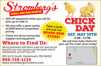 Stromberg'sCHICKS & GAME BIRDS UNLIMITED* A offer a great variety CHICKDAY 10% off equipment when you call forpick-up or walk-in We now offer a great varietyof ADM feed at competitivepricingTake a lookaround ourBRAND NEWW SAT. MAY 30THCheck out all our honey beesupplies and equipmentSTORE!9 AM - 12 PMWe will have baby chicks forpick-up! Pre-order yours today!Where to Find Us:We've partnered with Mann Lake Ltd. and can befound at our new location on the south end ofHackensack, just off Hwy 371.501 1st St South, Hackensack, MN 56452Stromberg'sChick Day800-720-1134www.strombergschickens.comCounty Hwy 40 NWkensack1st St NW Stromberg's CHICKS & GAME BIRDS UNLIMITED * A offer a great variety CHICK DAY  10% off equipment when you call for pick-up or walk-in  We now offer a great variety of ADM feed at competitive pricing Take a look around our BRAND NEWW SAT. MAY 30TH Check out all our honey bee supplies and equipment STORE! 9 AM - 12 PM We will have baby chicks for pick-up! Pre-order yours today! Where to Find Us: We've partnered with Mann Lake Ltd. and can be found at our new location on the south end of Hackensack, just off Hwy 371. 501 1st St South, Hackensack, MN 56452 Stromberg's Chick Day 800-720-1134 www.strombergschickens.com County Hwy 40 NW kensack 1st St NW