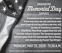 SWANBURGMemorial DaySERVICEA commemorative service to honorthose who have served, and those whosacrificed all during military service, willbe held at Swanburg Cemetery,Pine River. Pine River Legion Post 613 willprovide military honors. The honored speakerwill be Legion Post 613 Commander Terry Steele,with devotions by Pastor Tom Wright.MONDAY, MAY 25, 2020 - 11:30 A.M.Please abide by the Governor's six-foot social distancing mandate. SWANBURG Memorial Day SERVICE A commemorative service to honor those who have served, and those who sacrificed all during military service, will be held at Swanburg Cemetery, Pine River. Pine River Legion Post 613 will provide military honors. The honored speaker will be Legion Post 613 Commander Terry Steele, with devotions by Pastor Tom Wright. MONDAY, MAY 25, 2020 - 11:30 A.M. Please abide by the Governor's six-foot social distancing mandate.
