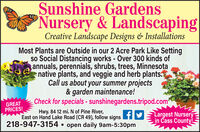 Sunshine GardensNursery & LandscapingCreative Landscape Designs & InstallationsMost Plants are Outside in our 2 Acre Park Like Settingso Social Distancing works - Over 300 kinds ofannuals, perennials, shrubs, trees, Minnesotanative plants, and veggie and herb plants.Call us about your summer projects& garden maintenance!Check for specials - sunshinegardens.tripod.comGREATPRICES!Hwy. 84 12 mi. N of Pine River,East on Hand Lake Road (CR 49), follow signs HY= Largest Nursery- open daily 9am-5:30pmin Cass County!218-947-3154. Sunshine Gardens Nursery & Landscaping Creative Landscape Designs & Installations Most Plants are Outside in our 2 Acre Park Like Setting so Social Distancing works - Over 300 kinds of annuals, perennials, shrubs, trees, Minnesota native plants, and veggie and herb plants. Call us about your summer projects & garden maintenance! Check for specials - sunshinegardens.tripod.com GREAT PRICES! Hwy. 84 12 mi. N of Pine River, East on Hand Lake Road (CR 49), follow signs HY= Largest Nursery - open daily 9am-5:30pm in Cass County! 218-947-3154.