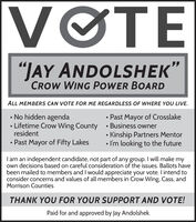 "VOTE""JAY ANDOLSHEK""CROW WING POWER BOARDALL MEMBERS CAN VOTE FOR ME REGARDLESS OF WHERE YOU LIVE.No hidden agendaLifetime Crow Wing County  Business ownerresident Past Mayor of Crosslake Kinship Partners Mentor I'm looking to the futurePast Mayor of Fifty LakesI am an independent candidate, not part of any group. I will make myown decisions based on careful consideration of the issues. Ballots havebeen mailed to members and I would appreciate your vote. I intend toconsider concerns and values of all members in Crow Wing, Cass, andMorrison CountiesTHANK YOU FOR YOUR SUPPORT AND VOTE!Paid for and approved by Jay Andolshek. VOTE ""JAY ANDOLSHEK"" CROW WING POWER BOARD ALL MEMBERS CAN VOTE FOR ME REGARDLESS OF WHERE YOU LIVE. No hidden agenda Lifetime Crow Wing County  Business owner resident  Past Mayor of Crosslake  Kinship Partners Mentor  I'm looking to the future Past Mayor of Fifty Lakes I am an independent candidate, not part of any group. I will make my own decisions based on careful consideration of the issues. Ballots have been mailed to members and I would appreciate your vote. I intend to consider concerns and values of all members in Crow Wing, Cass, and Morrison Counties THANK YOU FOR YOUR SUPPORT AND VOTE! Paid for and approved by Jay Andolshek."