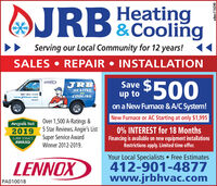 AJRBCOolingHeatingServing our Local Community for 12 years!SALES  REPAIR  INSTALLATION$500LENNEXJRBSaveHEATINGarufCOOLINGup toon a New Furnace & A/C System!njrbhaarramNew Furnace or AC Starting at only $1,995Over 1,500 A-Ratings &5 Star Reviews. Angie's ListSuper Service AwardWinner 2012-2019.Angies list2019SUPER SERVICEAWARD0% INTEREST for 18 MonthsFinancing is available on new equipment installationsRestrictions apply. Limited time offer.LENNOXYour Local Specialists  Free Estimates412-901-4877www.jrbhvac.comPA010018adno=101910 AJRBCOoling Heating Serving our Local Community for 12 years! SALES  REPAIR  INSTALLATION $500 LENNEX JRB Save HEATING aruf COOLING up to on a New Furnace & A/C System! njrbhaarram New Furnace or AC Starting at only $1,995 Over 1,500 A-Ratings & 5 Star Reviews. Angie's List Super Service Award Winner 2012-2019. Angies list 2019 SUPER SERVICE AWARD 0% INTEREST for 18 Months Financing is available on new equipment installations Restrictions apply. Limited time offer. LENNOX Your Local Specialists  Free Estimates 412-901-4877 www.jrbhvac.com PA010018 adno=101910