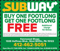 "SUBWAYBUY ONE FOOTLONGGET ONE FOOTLONGFREEAdditionalchargefor ExtrasExpires 6/21/20. At participating restaurants for in-restaurant orders, excluding kiosks. Not valid on Delivery. Plus applicable tax. No cashvalue. Not for sale. Coupon surrendered with purchase. 1 use. 1 coupon per qualifying item(s). Cannot combine with promotional offers.Void if transferred, sold, auctioned, reproduced, purchased or altered, & where prohibited. Excludes Signature Wraps.""Kennwood Shops1325 Hoffman Blvd., West Mifflin, PA 15122412-462-5051Open Mon-Fri 7AM-10PM, Sat. 7:30AM-9:30PM, Sun. 8:3OAM-9:30PMadno=117591 SUBWAY BUY ONE FOOTLONG GET ONE FOOTLONG FREE Additional charge for Extras Expires 6/21/20. At participating restaurants for in-restaurant orders, excluding kiosks. Not valid on Delivery. Plus applicable tax. No cash value. Not for sale. Coupon surrendered with purchase. 1 use. 1 coupon per qualifying item(s). Cannot combine with promotional offers. Void if transferred, sold, auctioned, reproduced, purchased or altered, & where prohibited. Excludes Signature Wraps."" Kennwood Shops 1325 Hoffman Blvd., West Mifflin, PA 15122 412-462-5051 Open Mon-Fri 7AM-10PM, Sat. 7:30AM-9:30PM, Sun. 8:3OAM-9:30PM adno=117591"
