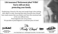 Life insurance? Retirement plan? Wills?You're still not doneprotecting your family.Preplanning a funeral is the step most people forget when puttingtheir affairs in order. Knowing that many decisions have alreadybeen made ensures that your family won't have this emotional taskat the most difficult time.Prearrangments also saves money.We specialize in prearrangment so you'll have peace of mind.Healy Chapel NNMemferØGR370 Division Dr.Sugar Grove, IL 60554630-466-1330332 West Downer PlaceAurora, IL 60506630-897-9291www.healychapel.com  Handicapped Accessible Se Habla EspañolSECLITBO Life insurance? Retirement plan? Wills? You're still not done protecting your family. Preplanning a funeral is the step most people forget when putting their affairs in order. Knowing that many decisions have already been made ensures that your family won't have this emotional task at the most difficult time. Prearrangments also saves money. We specialize in prearrangment so you'll have peace of mind. Healy Chapel NN Memfer ØGR 370 Division Dr. Sugar Grove, IL 60554 630-466-1330 332 West Downer Place Aurora, IL 60506 630-897-9291 www.healychapel.com  Handicapped Accessible Se Habla Español SECLITBO