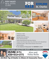 "FOX VALLEYFOR $339,000SALE St. CharlesREAL ESTATEGUIDEMAY 21, 20205 Bedroom, 2 h BathUpgrades & Amenities Big Bright Kitchen with Built-ins Master with Renovated Bath Quality Finished Basement w/Rec Room & Wet Bar Gorgeous Yard w/Perennials, Mature Trees, Brick Patio, Fire Pit, Waterfall Pond Exceptional Location - Walk to School, Downtown, Parks & Tennis Move-in ConditionTo view all photos & listing detail, Text RBFHRZW to 52187""THE RIGHT REALTOR MAKES A DIFFERENCE""REMAX All ProAlex andRE/MAX630 513 1771rullos@rullos.com  www.therulloteam.comVicky RulloRE/MAX Top 20 Realtor in Illinois 23 Consecutive Years! FOX VALLEY FOR $339,000 SALE St. Charles REAL ESTATE GUIDE MAY 21, 2020 5 Bedroom, 2 h Bath Upgrades & Amenities  Big Bright Kitchen with Built-ins  Master with Renovated Bath  Quality Finished Basement w/Rec Room & Wet Bar  Gorgeous Yard w/Perennials, Mature Trees, Brick Patio, Fire Pit, Waterfall Pond  Exceptional Location - Walk to School, Downtown, Parks & Tennis  Move-in Condition To view all photos & listing detail, Text RBFHRZW to 52187 ""THE RIGHT REALTOR MAKES A DIFFERENCE"" REMAX All Pro Alex and RE/MAX 630 513 1771 rullos@rullos.com  www.therulloteam.com Vicky Rullo RE/MAX Top 20 Realtor in Illinois 23 Consecutive Years!"