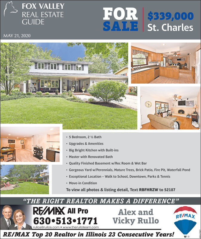 """FOX VALLEYFOR $339,000SALE St. CharlesREAL ESTATEGUIDEMAY 21, 20205 Bedroom, 2 h BathUpgrades & Amenities Big Bright Kitchen with Built-ins Master with Renovated Bath Quality Finished Basement w/Rec Room & Wet Bar Gorgeous Yard w/Perennials, Mature Trees, Brick Patio, Fire Pit, Waterfall Pond Exceptional Location - Walk to School, Downtown, Parks & Tennis Move-in ConditionTo view all photos & listing detail, Text RBFHRZW to 52187""""THE RIGHT REALTOR MAKES A DIFFERENCE""""REMAX All ProAlex andRE/MAX630 513 1771rullos@rullos.com  www.therulloteam.comVicky RulloRE/MAX Top 20 Realtor in Illinois 23 Consecutive Years! FOX VALLEY FOR $339,000 SALE St. Charles REAL ESTATE GUIDE MAY 21, 2020 5 Bedroom, 2 h Bath Upgrades & Amenities  Big Bright Kitchen with Built-ins  Master with Renovated Bath  Quality Finished Basement w/Rec Room & Wet Bar  Gorgeous Yard w/Perennials, Mature Trees, Brick Patio, Fire Pit, Waterfall Pond  Exceptional Location - Walk to School, Downtown, Parks & Tennis  Move-in Condition To view all photos & listing detail, Text RBFHRZW to 52187 """"THE RIGHT REALTOR MAKES A DIFFERENCE"""" REMAX All Pro Alex and RE/MAX 630 513 1771 rullos@rullos.com  www.therulloteam.com Vicky Rullo RE/MAX Top 20 Realtor in Illinois 23 Consecutive Years!"""