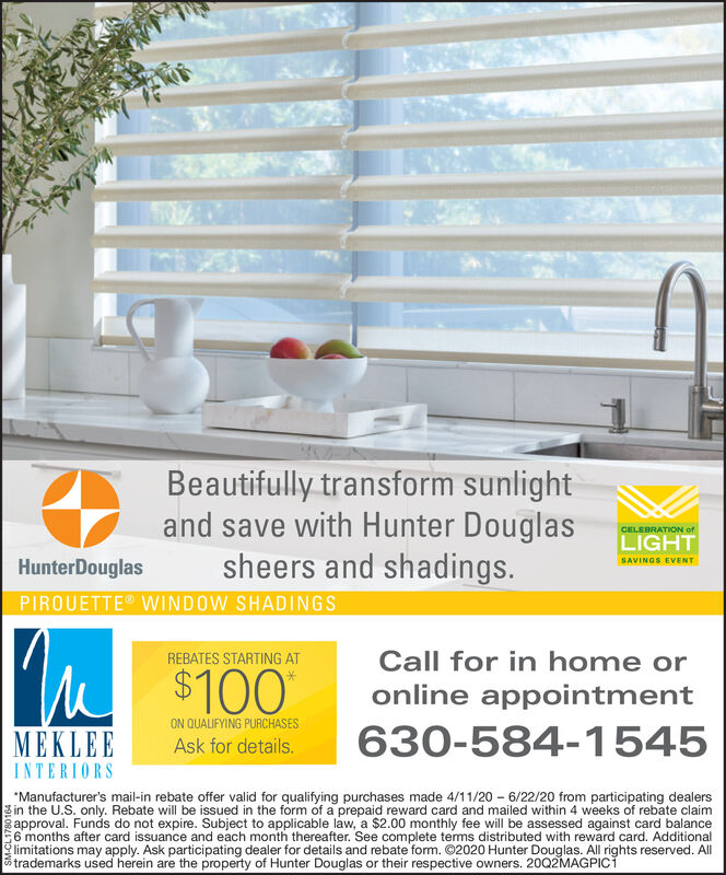 Beautifully transform sunlightand save with Hunter Douglassheers and shadings.CELEBRATION ofLIGHTSAVINGS EVENTHunterDouglasPIROUETTE WINDOW SHADINGSI'M $100REBATES STARTING ATCall for in home oronline appointmentON QUALIFYING PURCHASESMEKLEEAsk for details.630-584-1545INTERIORS*Manufacturer's mail-in rebate offer valid for qualifying purchases made 4/11/20 - 6/22/20 from participating dealersgin the U.S. only. Rebate will be issued in the form of a prepaid reward card and mailed within 4 weeks of rebate claimapproval. Funds do not expire. Subject to applicable law, a $2.00 monthly fee will be assessed against card balance6 months after card issuance and each month thereafter. See complete terms distributed with reward card. Additionallimitations may apply. Ask participating dealer for details and rebate form. ©2020 Hunter Douglas. All rights reserved. All5 trademarks used herein are the property of Hunter Douglas or their respective owners. 20Q2MAGPICI Beautifully transform sunlight and save with Hunter Douglas sheers and shadings. CELEBRATION of LIGHT SAVINGS EVENT HunterDouglas PIROUETTE WINDOW SHADINGS I'M $100 REBATES STARTING AT Call for in home or online appointment ON QUALIFYING PURCHASES MEKLEE Ask for details. 630-584-1545 INTERIORS *Manufacturer's mail-in rebate offer valid for qualifying purchases made 4/11/20 - 6/22/20 from participating dealers gin the U.S. only. Rebate will be issued in the form of a prepaid reward card and mailed within 4 weeks of rebate claim approval. Funds do not expire. Subject to applicable law, a $2.00 monthly fee will be assessed against card balance 6 months after card issuance and each month thereafter. See complete terms distributed with reward card. Additional limitations may apply. Ask participating dealer for details and rebate form. ©2020 Hunter Douglas. All rights reserved. All 5 trademarks used herein are the property of Hunter Douglas or their respective owners. 20Q2MAGPICI
