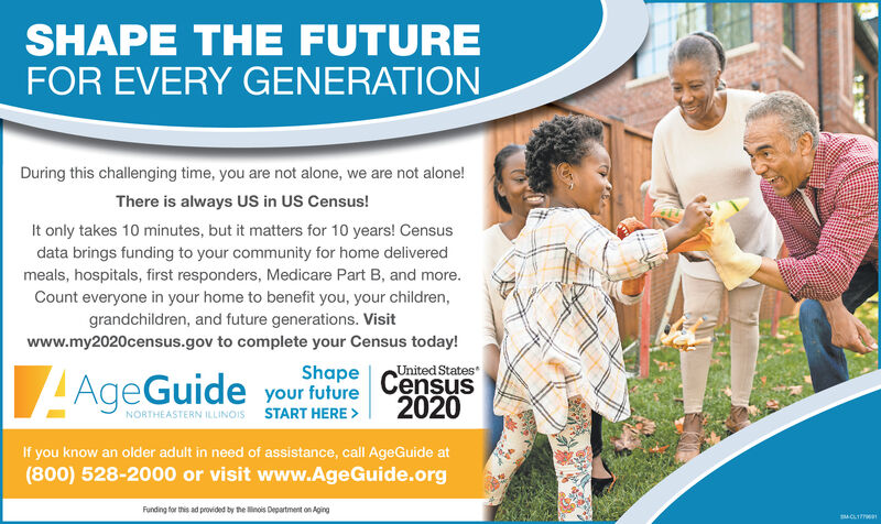 SHAPE THE FUTUREFOR EVERY GENERATIONDuring this challenging time, you are not alone, we are not alone!There is always US in US Census!It only takes 10 minutes, but it matters for 10 years! Censusdata brings funding to your community for home deliveredmeals, hospitals, first responders, Medicare Part B, and more.Count everyone in your home to benefit you, your children,grandchildren, and future generations. Visitwww.my2020census.gov to complete your Census today!ShapeUnited StatesLAgeGuide your future CensusNORTHEASTERN ILLINOIS START HERE >2020If you know an older adult in need of assistance, call AgeGuide at(800) 528-2000 or visit www.AgeGuide.orgFunding for this ad provided by he linois Department on AgingCLIT SHAPE THE FUTURE FOR EVERY GENERATION During this challenging time, you are not alone, we are not alone! There is always US in US Census! It only takes 10 minutes, but it matters for 10 years! Census data brings funding to your community for home delivered meals, hospitals, first responders, Medicare Part B, and more. Count everyone in your home to benefit you, your children, grandchildren, and future generations. Visit www.my2020census.gov to complete your Census today! Shape United States LAgeGuide your future Census NORTHEASTERN ILLINOIS START HERE > 2020 If you know an older adult in need of assistance, call AgeGuide at (800) 528-2000 or visit www.AgeGuide.org Funding for this ad provided by he linois Department on Aging CLIT