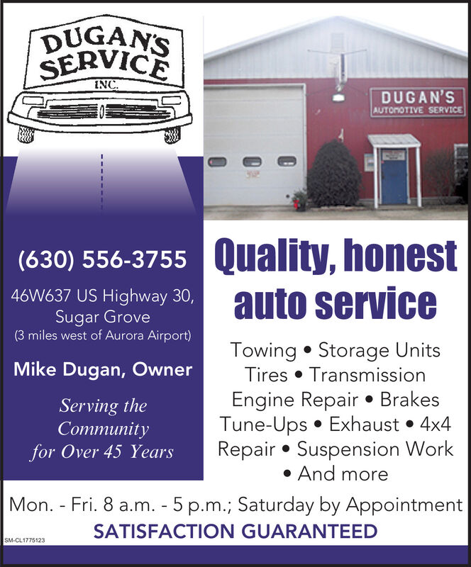 DUGAN'SSERVICEINC.DUGAN'SAUTOMOTIVE SERVICE(630) 556-3755 Quality, honestauto service46W637 US Highway 30,Sugar Grove(3 miles west of Aurora Airport)Towing  Storage UnitsTires  TransmissionEngine Repair  BrakesTune-Ups  Exhaust  4x4Repair  Suspension Work And moreMike Dugan, OwnerServing theCommunityfor Over 45 YearsMon. - Fri. 8 a.m. - 5 p.m.; Saturday by AppointmentSATISFACTION GUARANTEEDSM-CL1775123 DUGAN'S SERVICE INC. DUGAN'S AUTOMOTIVE SERVICE (630) 556-3755 Quality, honest auto service 46W637 US Highway 30, Sugar Grove (3 miles west of Aurora Airport) Towing  Storage Units Tires  Transmission Engine Repair  Brakes Tune-Ups  Exhaust  4x4 Repair  Suspension Work  And more Mike Dugan, Owner Serving the Community for Over 45 Years Mon. - Fri. 8 a.m. - 5 p.m.; Saturday by Appointment SATISFACTION GUARANTEED SM-CL1775123