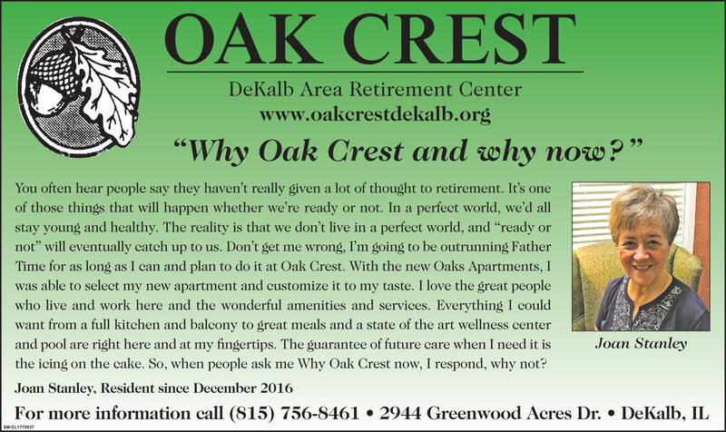 """OAK CRESTDeKalb Area Retirement Centerwww.oakerestdekalb.org""""Why Oak Crest and why now?""""You often hear people say they haven't really given a lot of thought to retirement. It's oneof those things that will happen whether we're ready or not. In a perfect world, we'd allstay young and healthy. The reality is that we don't live in a perfect world, and """"ready ornot"""" will eventually catch up to us. Don't get me wrong, I'm going to be outrunning FatherTime for as long as I can and plan to do it at Oak Crest. With the new Oaks Apartments, Iwas able to select my new apartment and customize it to my taste. I love the great peoplewho live and work here and the wonderful amenities and services. Everything I couldwant from a full kitchen and balcony to great meals and a state of the art wellness centerand pool are right here and at my fingertips. The guarantee of future care when I need it isthe icing on the cake. So, when people ask me Why Oak Crest now, I respond, why not?Joan StanleyJoan Stanley, Resident since December 2016For more information call (815) 756-8461  2944 Greenwood Acres Dr.  DeKalb, ILCLITT OAK CREST DeKalb Area Retirement Center www.oakerestdekalb.org """"Why Oak Crest and why now?"""" You often hear people say they haven't really given a lot of thought to retirement. It's one of those things that will happen whether we're ready or not. In a perfect world, we'd all stay young and healthy. The reality is that we don't live in a perfect world, and """"ready or not"""" will eventually catch up to us. Don't get me wrong, I'm going to be outrunning Father Time for as long as I can and plan to do it at Oak Crest. With the new Oaks Apartments, I was able to select my new apartment and customize it to my taste. I love the great people who live and work here and the wonderful amenities and services. Everything I could want from a full kitchen and balcony to great meals and a state of the art wellness center and pool are right here and at my fingertips. The guarantee of future ca"""
