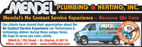 PLUMBING & HEATING, INC.Mendel's No Contact Service Experience  Because We CareOur clients have shared their appreciation about theNo Contact Service Experience our Technicians &technology deliver during these unique times.We hope to serve you soon, safely.3N640 N. 17th Street St. Charles, IL 60174Office: (630) 377-3608  www.CallMendel.comSCONTACENOPLUMBING HEATINOAIR CONDITIONINGELECTRIC & SG3773808BECAUSEWE CARESM-CL1778639 PLUMBING & HEATING, INC. Mendel's No Contact Service Experience  Because We Care Our clients have shared their appreciation about the No Contact Service Experience our Technicians & technology deliver during these unique times. We hope to serve you soon, safely. 3N640 N. 17th Street St. Charles, IL 60174 Office: (630) 377-3608  www.CallMendel.com SCONTACE NO PLUMBING HEATINO AIR CONDITIONING ELECTRIC & SG 3773808 BECAUSE WE CARE SM-CL1778639