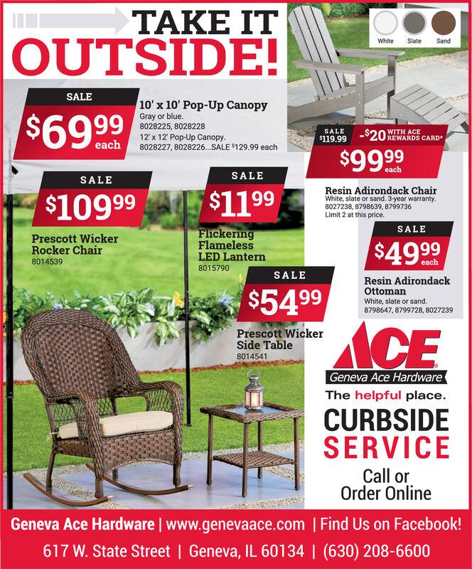 TOUTSIDE!WhiteSlateSandSALE10' x 10' Pop-Up Canopy$69 99Gray or blue.8028225, 802822812' x 12' Pop-Up Canopy.8028227, 8028226.SALE $129.99 eachSALEWITH ACE$119.99-$20 REWARDS CARDeach$9999SALESALE$10999 $1199Resin Adirondack ChairWhite, slate or sand. 3-year warranty.8027238, 8798639, 8799736Limit 2 at this price.SALEPrescott WickerRocker ChairFlickeringFlamelessLED Lantern$4980145398015790SALEResin AdirondackOttoman$5499White, slate or sand.8798647, 8799728, 8027239Prescott WickerSide Table8014541ACEGeneva Ace HardwareThe helpful place.CURBSIDESERVICECall orOrder OnlineGeneva Ace Hardware   www.genevaace.com   Find Us on Facebook!617 W. State Street   Geneva, IL 60134   (630) 208-6600  T OUTSIDE! White Slate Sand SALE 10' x 10' Pop-Up Canopy $69 99 Gray or blue. 8028225, 8028228 12' x 12' Pop-Up Canopy. 8028227, 8028226.SALE $129.99 each SALE WITH ACE $119.99 -$20 REWARDS CARD each $9999 SALE SALE $10999 $1199 Resin Adirondack Chair White, slate or sand. 3-year warranty. 8027238, 8798639, 8799736 Limit 2 at this price. SALE Prescott Wicker Rocker Chair Flickering Flameless LED Lantern $49 8014539 8015790 SALE Resin Adirondack Ottoman $5499 White, slate or sand. 8798647, 8799728, 8027239 Prescott Wicker Side Table 8014541 ACE Geneva Ace Hardware The helpful place. CURBSIDE SERVICE Call or Order Online Geneva Ace Hardware   www.genevaace.com   Find Us on Facebook! 617 W. State Street   Geneva, IL 60134   (630) 208-6600