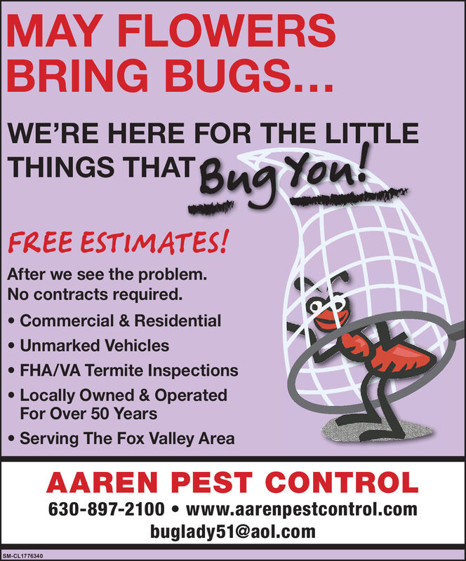 MAY FLOWERSBRING BUGS...WE'RE HERE FOR THE LITTLETHINGS THATg Yon!You!FREE ESTIMATES!After we see the problem.No contracts required. Commercial & Residential Unmarked Vehicles FHA/VA Termite InspectionsLocally Owned & OperatedFor Over 50 YearsServing The Fox Valley AreaAAREN PEST CONTROL630-897-2100  www.aarenpestcontrol.combuglady51@aol.comSM-CL1776340 MAY FLOWERS BRING BUGS... WE'RE HERE FOR THE LITTLE THINGS THAT g Yon! You! FREE ESTIMATES! After we see the problem. No contracts required.  Commercial & Residential  Unmarked Vehicles  FHA/VA Termite Inspections Locally Owned & Operated For Over 50 Years Serving The Fox Valley Area AAREN PEST CONTROL 630-897-2100  www.aarenpestcontrol.com buglady51@aol.com SM-CL1776340