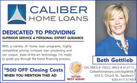 CALIBERHOME LOANSDEDICATED TO PROVIDINGSUPERIOR SERVICE & PERSONAL EXPERT GUIDANCEWith a variety of home loan programs, highlycompetitive pricing, in-house loan processing andour unique, state-of-the-art technology, I'm readyto guide you through the home financing process.Beth GottliebCheCHL NMLS # 15622, NMLS # 412713$500 OFF Closing CostsCaliberhomeloans.com/bgottliebRendWHEN YOU MENTION THIS AD503 E. Church St., SandwichVOTEDBEST AGAIN!630-417-5748SM-CL1751881 CALIBER HOME LOANS DEDICATED TO PROVIDING SUPERIOR SERVICE & PERSONAL EXPERT GUIDANCE With a variety of home loan programs, highly competitive pricing, in-house loan processing and our unique, state-of-the-art technology, I'm ready to guide you through the home financing process. Beth Gottlieb Che CHL NMLS # 15622, NMLS # 412713 $500 OFF Closing Costs Caliberhomeloans.com/bgottlieb Rend WHEN YOU MENTION THIS AD 503 E. Church St., Sandwich VOTED BEST AGAIN! 630-417-5748 SM-CL1751881