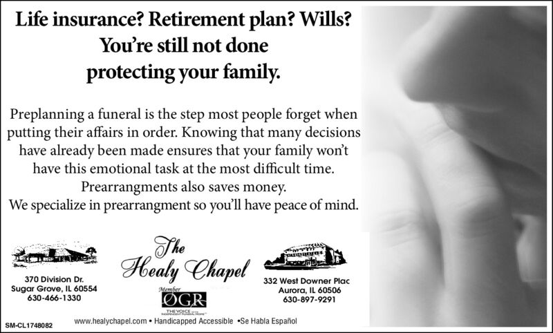 Life insurance? Retirement plan? Wills?You're still not doneprotecting your family.Preplanning a funeral is the step most people forget whenputting their affairs in order. Knowing that many decisionshave already been made ensures that your family won'thave this emotional task at the most difficult time.Prearrangments also saves money.We specialize in prearrangment so you'll have peace of mind.Healy Chapel370 Division Dr.332 West Downer PlacSugar Grove, IL 60554630-466-1330MemberØGRAurora, IL 60506630-897-9291THE VOCEwww.healychapel.com  Handicapped Accessible Se Habla EspañolSM-CL1748082 Life insurance? Retirement plan? Wills? You're still not done protecting your family. Preplanning a funeral is the step most people forget when putting their affairs in order. Knowing that many decisions have already been made ensures that your family won't have this emotional task at the most difficult time. Prearrangments also saves money. We specialize in prearrangment so you'll have peace of mind. Healy Chapel 370 Division Dr. 332 West Downer Plac Sugar Grove, IL 60554 630-466-1330 Member ØGR Aurora, IL 60506 630-897-9291 THE VOCE www.healychapel.com  Handicapped Accessible Se Habla Español SM-CL1748082